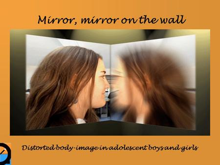 Mirror, mirror on the wall Distorted body-image in adolescent boys and girls.