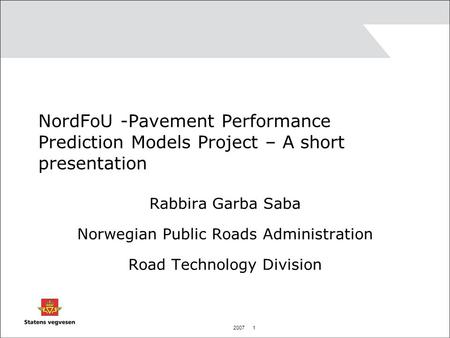 2007 1 NordFoU -Pavement Performance Prediction Models Project – A short presentation Rabbira Garba Saba Norwegian Public Roads Administration Road Technology.