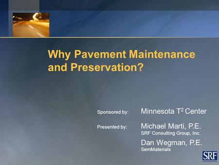 Why Pavement Maintenance and Preservation? Sponsored by: Minnesota T 2 Center Presented by: Michael Marti, P.E. SRF Consulting Group, Inc. Dan Wegman,