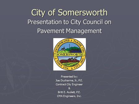 City of Somersworth Presentation to City Council on Pavement Management Presented by: Joe Ducharme, Jr., P.E. Contract City Engineer & Britt E. Audett,