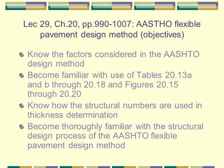 Lec 29, Ch.20, pp.990-1007: AASTHO flexible pavement design method (objectives) Know the factors considered in the AASHTO design method Become familiar.