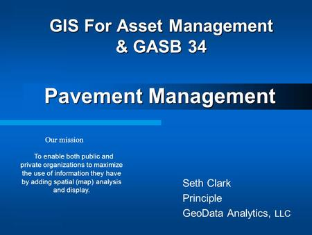 Seth Clark Principle GeoData Analytics, LLC GIS For Asset Management & GASB 34 Pavement Management Our mission To enable both public and private organizations.