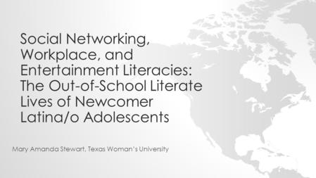 Social Networking, Workplace, and Entertainment Literacies: The Out-of-School Literate Lives of Newcomer Latina/o Adolescents Mary Amanda Stewart, Texas.