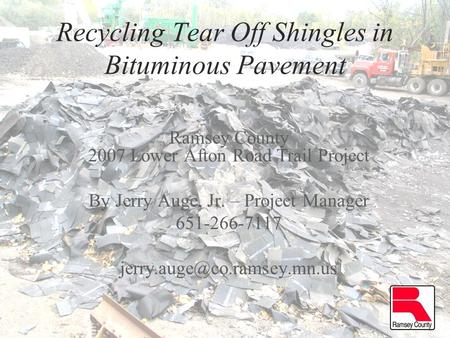 Recycling Tear Off Shingles in Bituminous Pavement Ramsey County 2007 Lower Afton Road Trail Project By Jerry Auge, Jr. – Project Manager 651-266-7117.