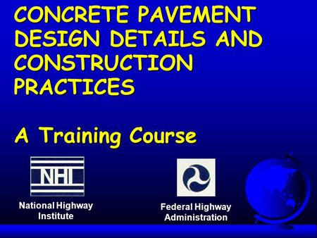 CONCRETE PAVEMENT DESIGN DETAILS AND CONSTRUCTION PRACTICES A Training Course National Highway Institute Federal Highway Administration.
