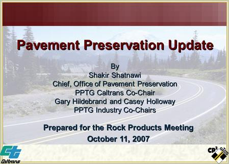 Pavement Preservation Update By Shakir Shatnawi Chief, Office of Pavement Preservation PPTG Caltrans Co-Chair Gary Hildebrand and Casey Holloway PPTG Industry.