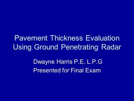 Pavement Thickness Evaluation Using Ground Penetrating Radar Dwayne Harris P.E. L.P.G Presented for Final Exam.