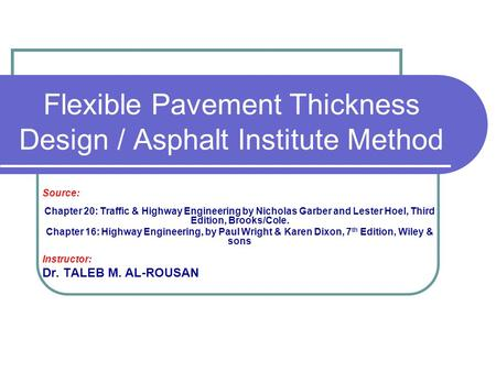 Flexible Pavement Thickness Design / Asphalt Institute Method Source: Chapter 20: Traffic & Highway Engineering by Nicholas Garber and Lester Hoel, Third.