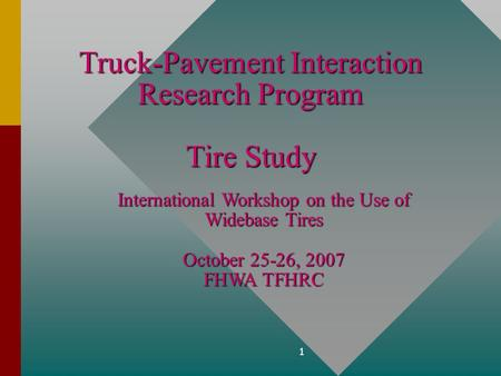 1 Truck-Pavement Interaction Research Program Tire Study International Workshop on the Use of Widebase Tires October 25-26, 2007 FHWA TFHRC.