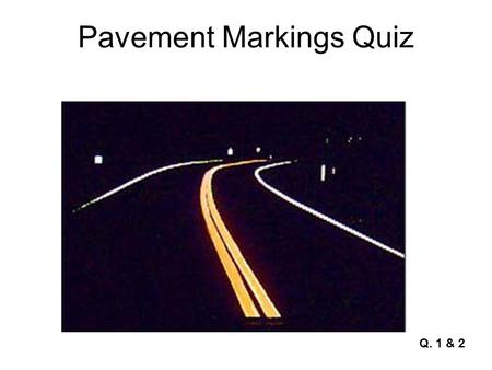 Pavement Markings Quiz Q. 1 & 2. Pavement Markings Quiz Q. 3.