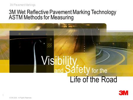 1 3M Pavement Markings © 3M 2009. All Rights Reserved. 3M Wet Reflective Pavement Marking Technology ASTM Methods for Measuring and Safety for the Visibility.