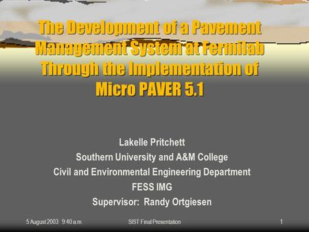 5 August 2003 9:40 a.m.SIST Final Presentation1 The Development of a Pavement Management System at Fermilab Through the Implementation of Micro PAVER 5.1.