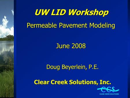 UW LID Workshop Permeable Pavement Modeling June 2008 Doug Beyerlein, P.E. Clear Creek Solutions, Inc.