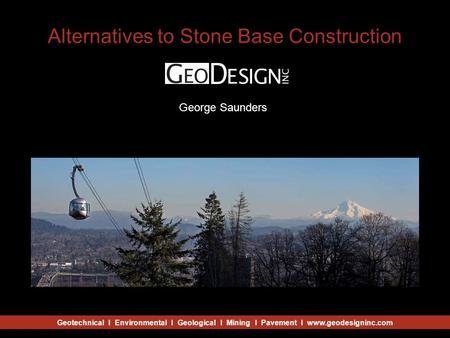 Geotechnical I Environmental I Geological I Mining I Pavement I www.geodesigninc.com Alternatives to Stone Base Construction Julio Vela Craig George Saunders.