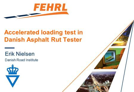 Accelerated loading test in Danish Asphalt Rut Tester Erik Nielsen Danish Road Institute.