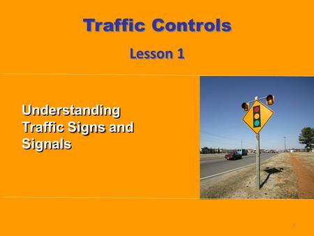 Lesson 1 Traffic Controls 1 Signs Understanding Traffic Signs and Signals.