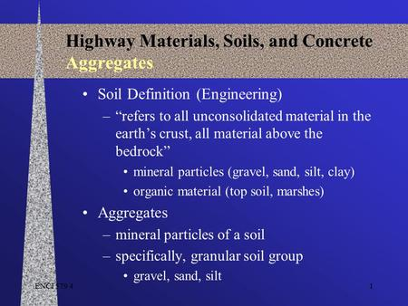 "ENCI 579 41 Highway Materials, Soils, and Concrete Aggregates Soil Definition (Engineering) –""refers to all unconsolidated material in the earth's crust,"