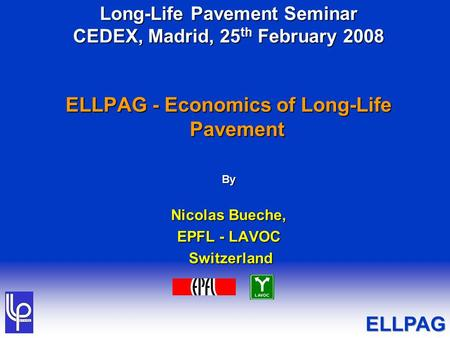 Long-Life Pavement Seminar CEDEX, Madrid, 25 th February 2008 ELLPAG - Economics of Long-Life Pavement By Nicolas Bueche, EPFL - LAVOC Switzerland Switzerland.