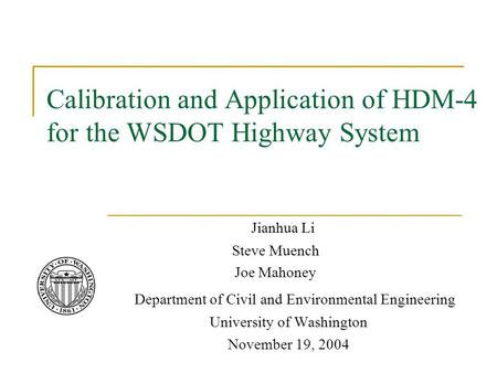 Calibration and Application of HDM-4 for the WSDOT Highway System Jianhua Li Steve Muench Joe Mahoney Department of Civil and Environmental Engineering.