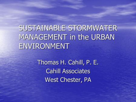 SUSTAINABLE STORMWATER MANAGEMENT in the URBAN ENVIRONMENT Thomas H. Cahill, P. E. Cahill Associates West Chester, PA.