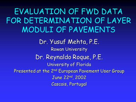EVALUATION OF FWD DATA FOR DETERMINATION OF LAYER MODULI OF PAVEMENTS Dr. Yusuf Mehta, P.E. Rowan University Dr. Reynaldo Roque, P.E. University of Florida.