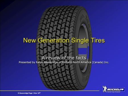 R Beaveridge Page 1 Nov 30 th New Generation Single Tires A review of the facts Presented by Ralph Beaveridge of Michelin North America (Canada) Inc. A.