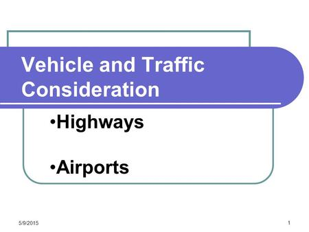 Vehicle and Traffic Consideration CEE 320 Steve Muench 5/9/2015 1 Highways Airports.