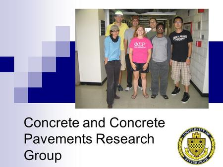 Concrete and Concrete Pavements Research Group. Meet the research team… 3 PhD Students 4 MS Students 1 Undergrad.