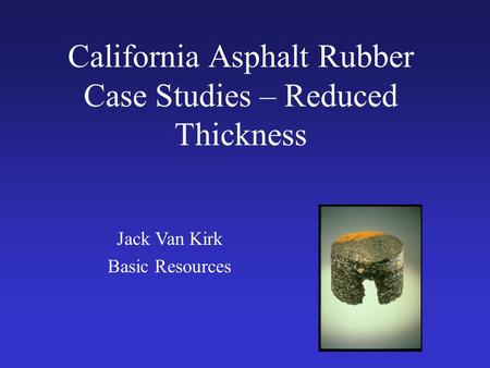 California Asphalt Rubber Case Studies – Reduced Thickness Jack Van Kirk Basic Resources.