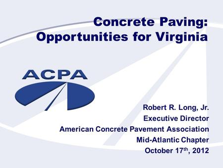 Concrete Paving: Opportunities for Virginia Robert R. Long, Jr. Executive Director American Concrete Pavement Association Mid-Atlantic Chapter October.
