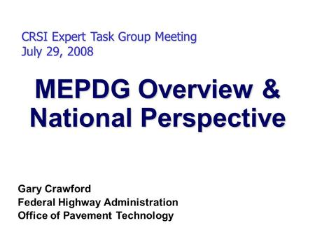 MEPDG Overview & National Perspective CRSI Expert Task Group Meeting July 29, 2008 Gary Crawford Federal Highway Administration Office of Pavement Technology.