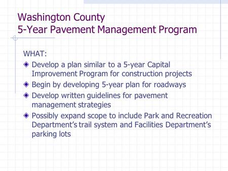 Washington County 5-Year Pavement Management Program WHAT: Develop a plan similar to a 5-year Capital Improvement Program for construction projects Begin.