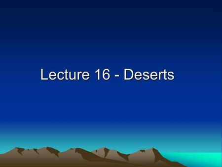 Lecture 16 - Deserts. Definition of Desert A desert is an area with less than 25 cm (10 inches) of annual precipitation aridity index = potential evaporation/precipitation.