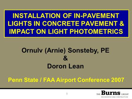 1 INSTALLATION OF IN-PAVEMENT LIGHTS IN CONCRETE PAVEMENT & IMPACT ON LIGHT PHOTOMETRICS Ornulv (Arnie) Sonsteby, PE & Doron Lean Penn State / FAA Airport.