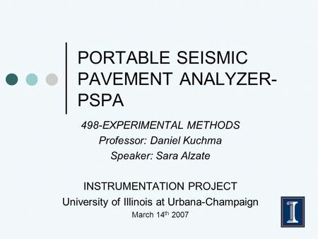 PORTABLE SEISMIC PAVEMENT ANALYZER- PSPA 498-EXPERIMENTAL METHODS Professor: Daniel Kuchma Speaker: Sara Alzate INSTRUMENTATION PROJECT University of Illinois.
