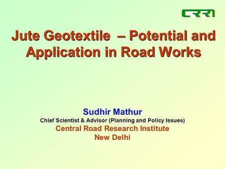 Jute Geotextile – Potential and Application in Road Works Sudhir Mathur Chief Scientist & Advisor (Planning and Policy Issues) Central Road Research Institute.