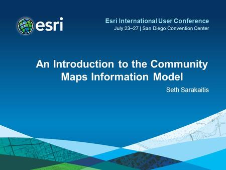 An Introduction to the Community Maps Information Model Seth Sarakaitis Esri International User Conference July 23–27 | San Diego Convention Center.