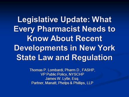 Legislative Update: What Every Pharmacist Needs to Know About Recent Developments in New York State Law and Regulation Thomas P. Lombardi, Pharm.D., FASHP,
