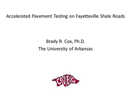 Accelerated Pavement Testing on Fayetteville Shale Roads Brady R. Cox, Ph.D. The University of Arkansas.