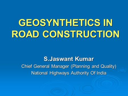 GEOSYNTHETICS IN ROAD CONSTRUCTION S.Jaswant Kumar Chief General Manager (Planning and Quality) National Highways Authority Of India.