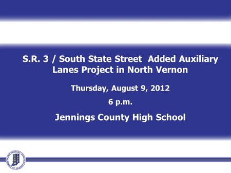 S.R. 3 / South State Street Added Auxiliary Lanes Project in North Vernon Thursday, August 9, 2012 6 p.m. Jennings County High School.