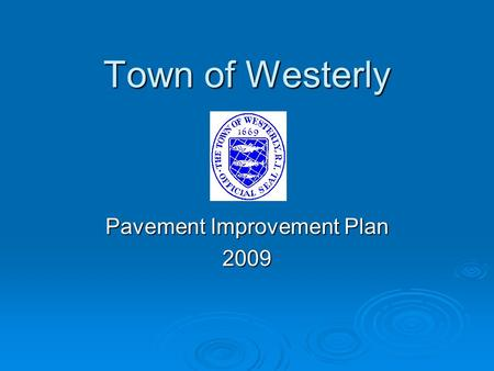 Town of Westerly Pavement Improvement Plan 2009.  Determine current pavement condition.  Identify and prioritize needed repairs.  Coordinate with RIDOT.