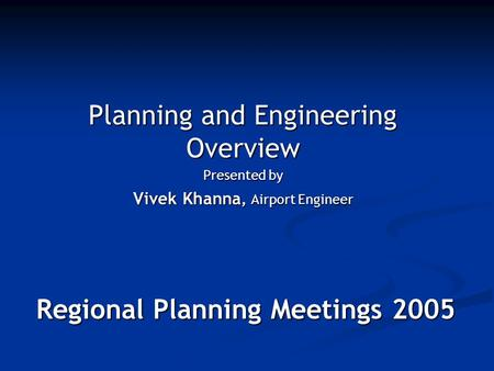 Regional Planning Meetings 2005 Planning and Engineering Overview Presented by Vivek Khanna, Airport Engineer.