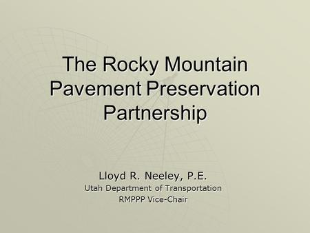 The Rocky Mountain Pavement Preservation Partnership Lloyd R. Neeley, P.E. Utah Department of Transportation RMPPP Vice-Chair.