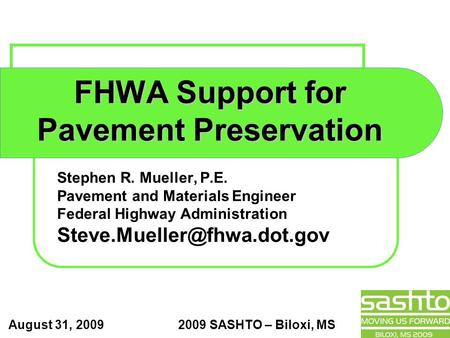 August 31, 2009 2009 SASHTO – Biloxi, MS FHWA Support for Pavement Preservation Stephen R. Mueller, P.E. Pavement and Materials Engineer Federal Highway.
