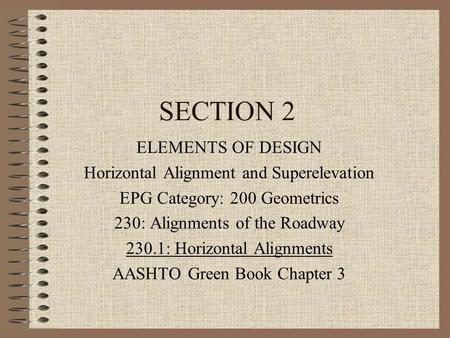SECTION 2 ELEMENTS OF DESIGN Horizontal Alignment and Superelevation EPG Category: 200 Geometrics 230: Alignments of the Roadway 230.1: Horizontal Alignments.