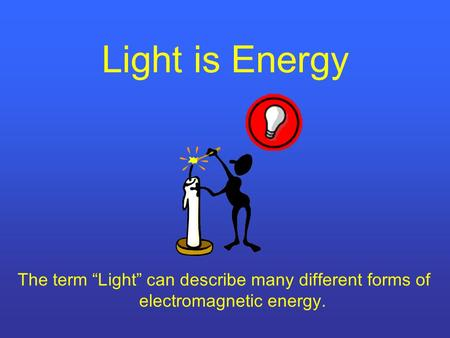 "Light is Energy The term ""Light"" can describe many different forms of electromagnetic energy."
