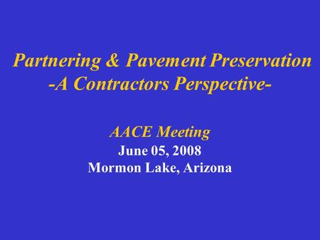 Partnering & Pavement Preservation -A Contractors Perspective- AACE Meeting June 05, 2008 Mormon Lake, Arizona.