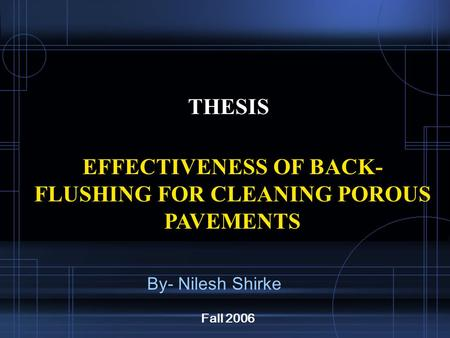 THESIS EFFECTIVENESS OF BACK- FLUSHING FOR CLEANING POROUS PAVEMENTS Fall 2006 By- Nilesh Shirke.