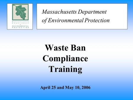 Waste Ban Compliance Training April 25 and May 10, 2006 Massachusetts Department of Environmental Protection.